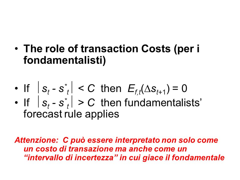 The role of transaction Costs (per i fondamentalisti) If s t - s * t < C then E f,t (s t+1 ) = 0 If s t - s * t > C then fundamentalists forecast rule