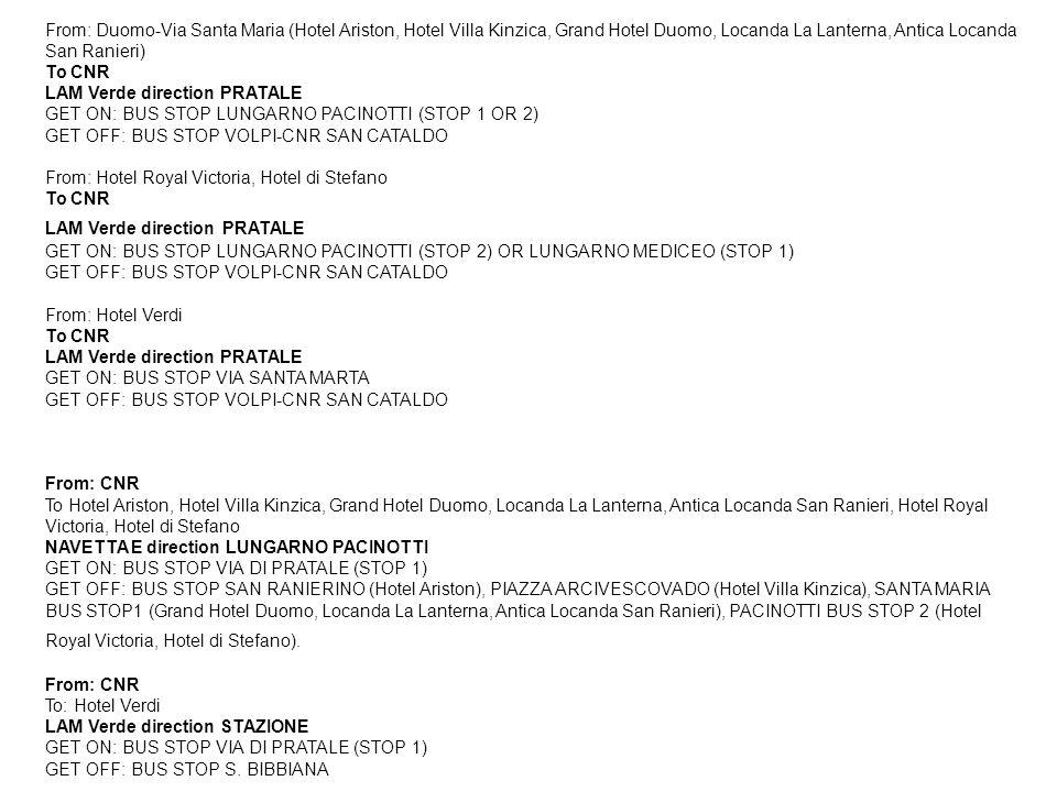 From: Duomo-Via Santa Maria (Hotel Ariston, Hotel Villa Kinzica, Grand Hotel Duomo, Locanda La Lanterna, Antica Locanda San Ranieri) To CNR LAM Verde direction PRATALE GET ON: BUS STOP LUNGARNO PACINOTTI (STOP 1 OR 2) GET OFF: BUS STOP VOLPI-CNR SAN CATALDO From: Hotel Royal Victoria, Hotel di Stefano To CNR LAM Verde direction PRATALE GET ON: BUS STOP LUNGARNO PACINOTTI (STOP 2) OR LUNGARNO MEDICEO (STOP 1) GET OFF: BUS STOP VOLPI-CNR SAN CATALDO From: Hotel Verdi To CNR LAM Verde direction PRATALE GET ON: BUS STOP VIA SANTA MARTA GET OFF: BUS STOP VOLPI-CNR SAN CATALDO From: CNR To Hotel Ariston, Hotel Villa Kinzica, Grand Hotel Duomo, Locanda La Lanterna, Antica Locanda San Ranieri, Hotel Royal Victoria, Hotel di Stefano NAVETTA E direction LUNGARNO PACINOTTI GET ON: BUS STOP VIA DI PRATALE (STOP 1) GET OFF: BUS STOP SAN RANIERINO (Hotel Ariston), PIAZZA ARCIVESCOVADO (Hotel Villa Kinzica), SANTA MARIA BUS STOP1 (Grand Hotel Duomo, Locanda La Lanterna, Antica Locanda San Ranieri), PACINOTTI BUS STOP 2 (Hotel Royal Victoria, Hotel di Stefano).