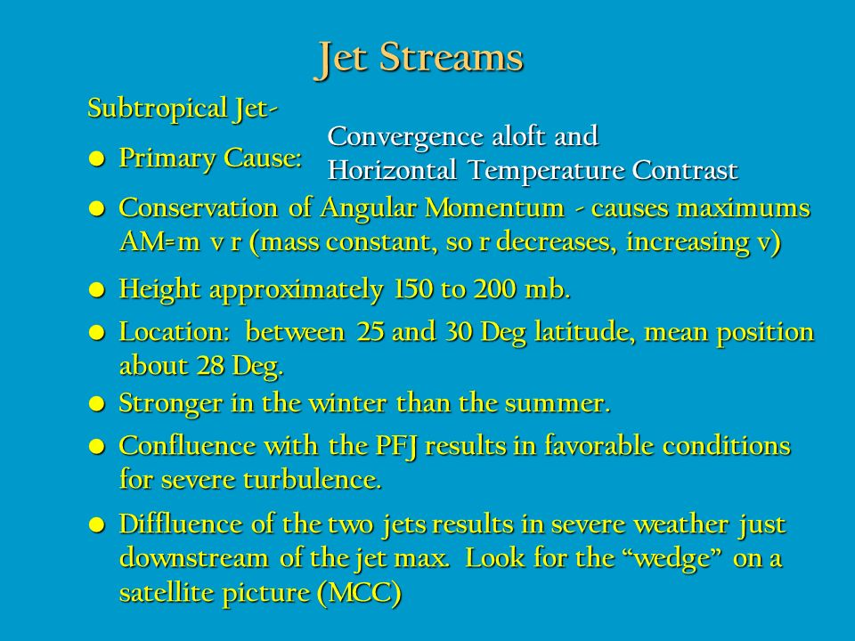 Jet Streams Subtropical Jet- Primary Cause: Primary Cause: Convergence aloft and Horizontal Temperature Contrast Height approximately 150 to 200 mb. H