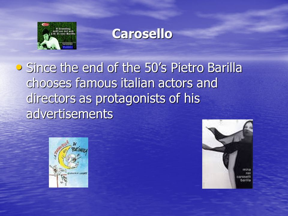 Carosello Since the end of the 50s Pietro Barilla chooses famous italian actors and directors as protagonists of his advertisements Since the end of the 50s Pietro Barilla chooses famous italian actors and directors as protagonists of his advertisements
