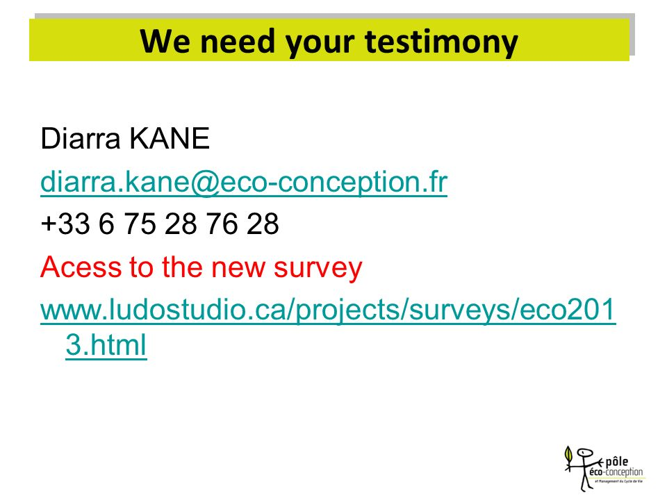 Diarra KANE diarra.kane@eco-conception.fr +33 6 75 28 76 28 Acess to the new survey www.ludostudio.ca/projects/surveys/eco201 3.html We need your test