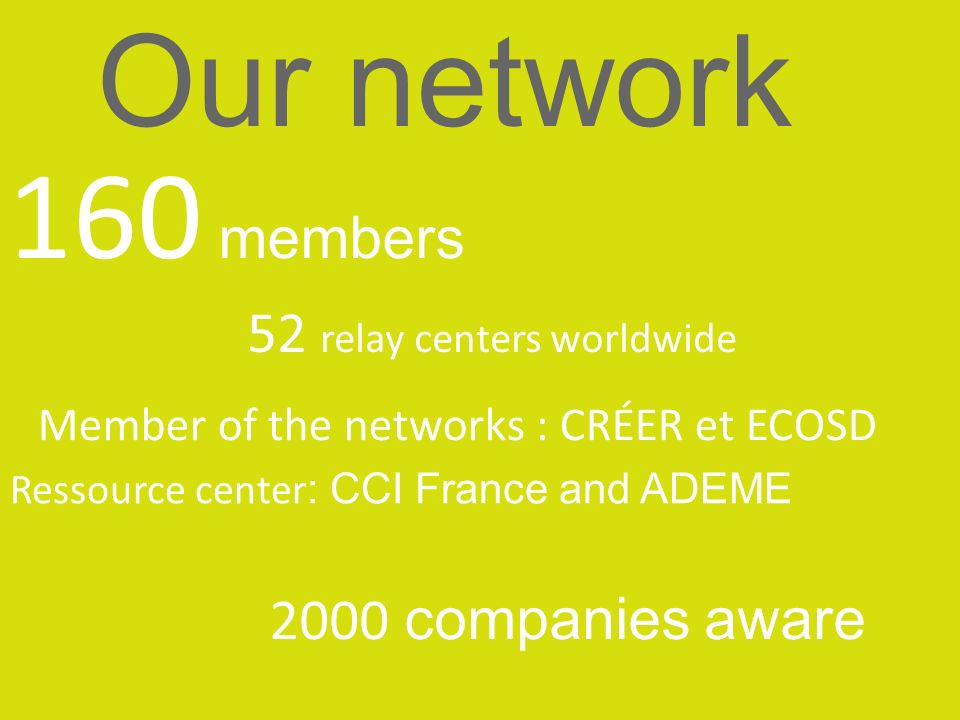 160 members 52 relay centers worldwide Ressource center : CCI France and ADEME Our network Member of the networks : CRÉER et ECOSD 2000 companies awar
