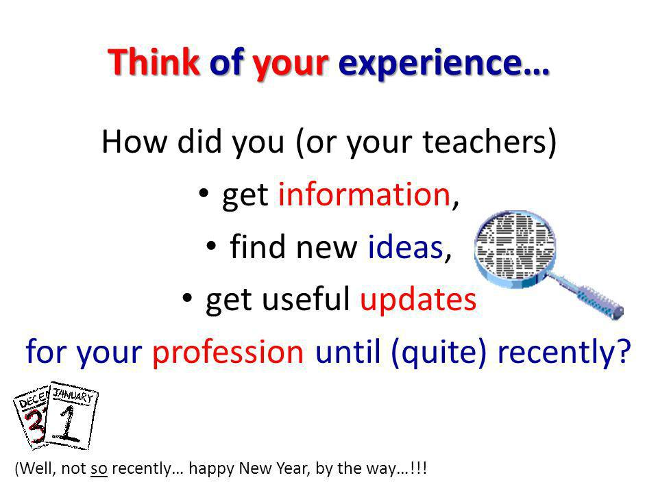 Think of your experience… How did you (or your teachers) get information, find new ideas, get useful updates for your profession until (quite) recently.
