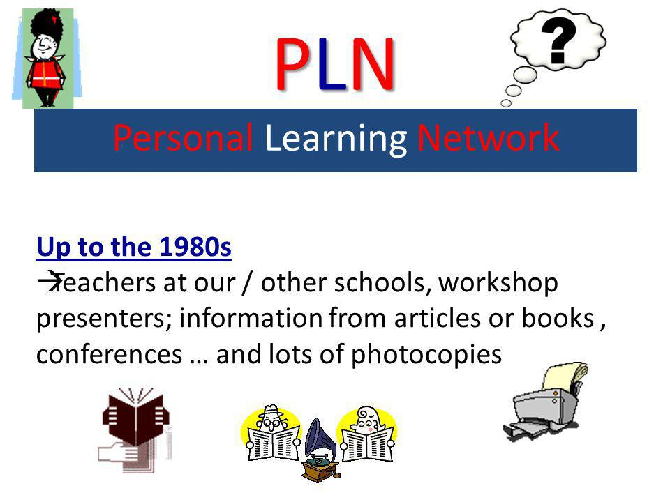 PLNPLNPLNPLN Personal Learning Network Up to the 1980s Teachers at our / other schools, workshop presenters; information from articles or books, confe