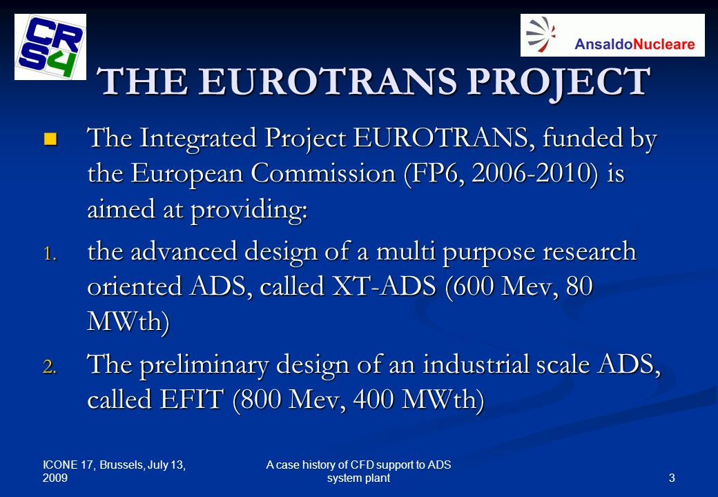 ICONE 17, Brussels, July 13, 2009 3 A case history of CFD support to ADS system plant THE EUROTRANS PROJECT The Integrated Project EUROTRANS, funded b
