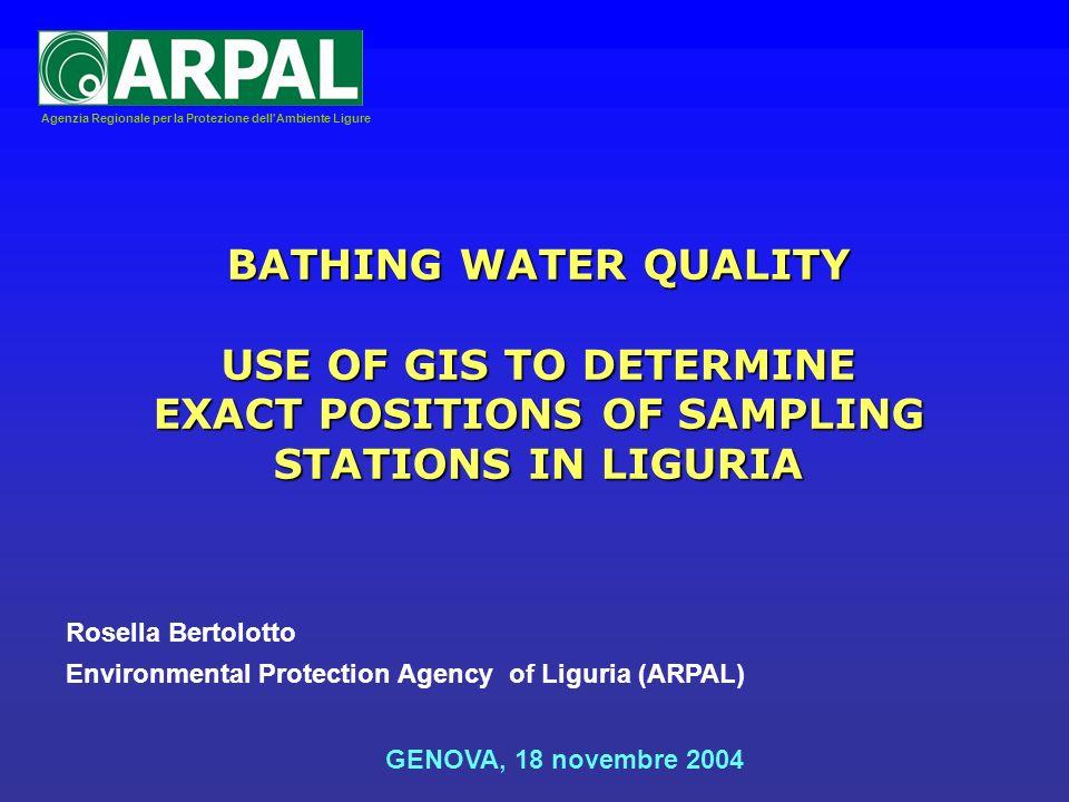 Agenzia Regionale per la Protezione dell Ambiente Ligure Environmental Protection Agency of Liguria (ARPAL) GENOVA, 18 novembre 2004 BATHING WATER QUALITY USE OF GIS TO DETERMINE EXACT POSITIONS OF SAMPLING STATIONS IN LIGURIA Rosella Bertolotto