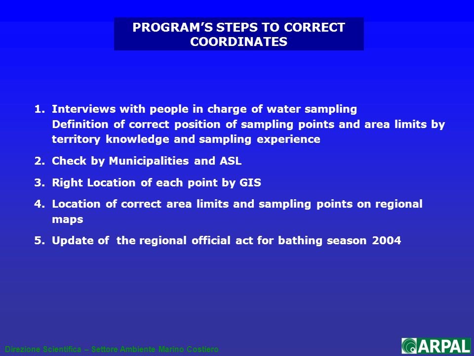 PROGRAMS STEPS TO CORRECT COORDINATES 1.Interviews with people in charge of water sampling Definition of correct position of sampling points and area limits by territory knowledge and sampling experience 2.Check by Municipalities and ASL 3.Right Location of each point by GIS 4.Location of correct area limits and sampling points on regional maps 5.Update of the regional official act for bathing season 2004 Direzione Scientifica – Settore Ambiente Marino Costiero