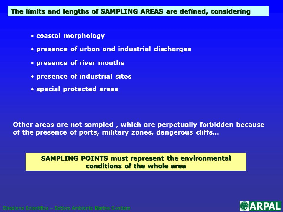 The limits and lengths of SAMPLING AREAS are defined, considering Direzione Scientifica – Settore Ambiente Marino Costiero presence of urban and industrial discharges presence of industrial sites special protected areas presence of river mouths Other areas are not sampled, which are perpetually forbidden because of the presence of ports, military zones, dangerous cliffs… coastal morphology SAMPLING POINTS must represent the environmental conditions of the whole area