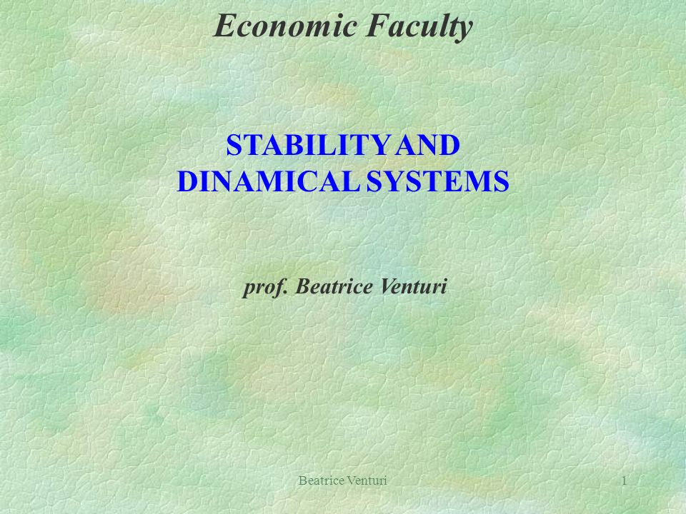 Beatrice Venturi1 Economic Faculty STABILITY AND DINAMICAL SYSTEMS prof. Beatrice Venturi
