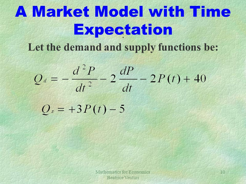 Mathematics for Economics Beatrice Venturi 10 A Market Model with Time Expectation : Let the demand and supply functions be: