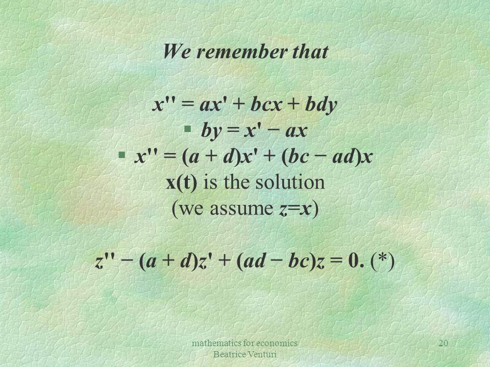 mathematics for economics Beatrice Venturi 20 We remember that x = ax + bcx + bdy §by = x ax §x = (a + d)x + (bc ad)x x(t) is the solution (we assume z=x) z (a + d)z + (ad bc)z = 0.