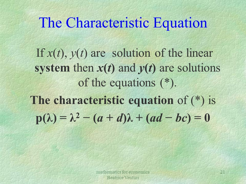 mathematics for economics Beatrice Venturi 21 The Characteristic Equation If x(t), y(t) are solution of the linear system then x(t) and y(t) are solut
