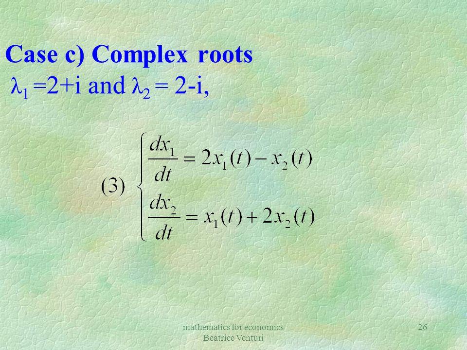 mathematics for economics Beatrice Venturi 26 Case c) Complex roots λ 1 = 2+i and λ 2 = 2-i,