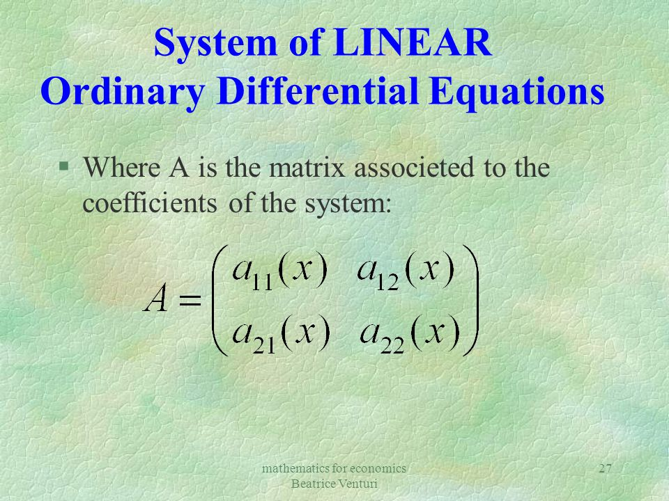 mathematics for economics Beatrice Venturi 27 System of LINEAR Ordinary Differential Equations §Where A is the matrix associeted to the coefficients o