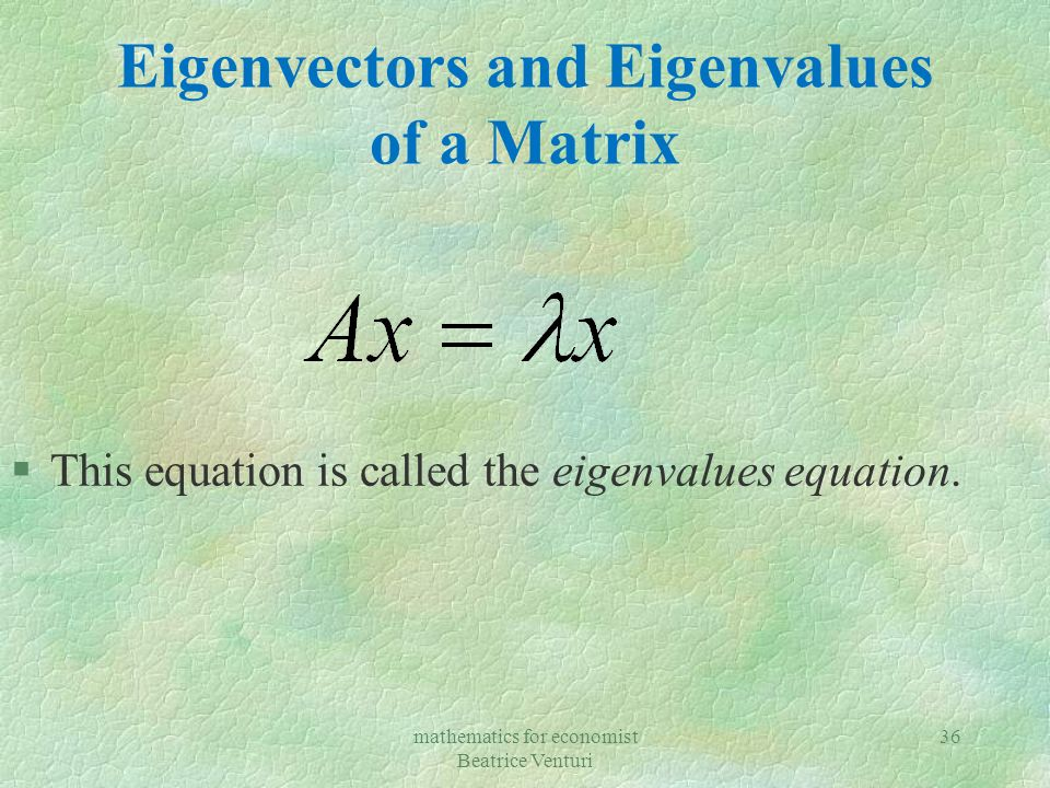 Eigenvectors and Eigenvalues of a Matrix §This equation is called the eigenvalues equation.