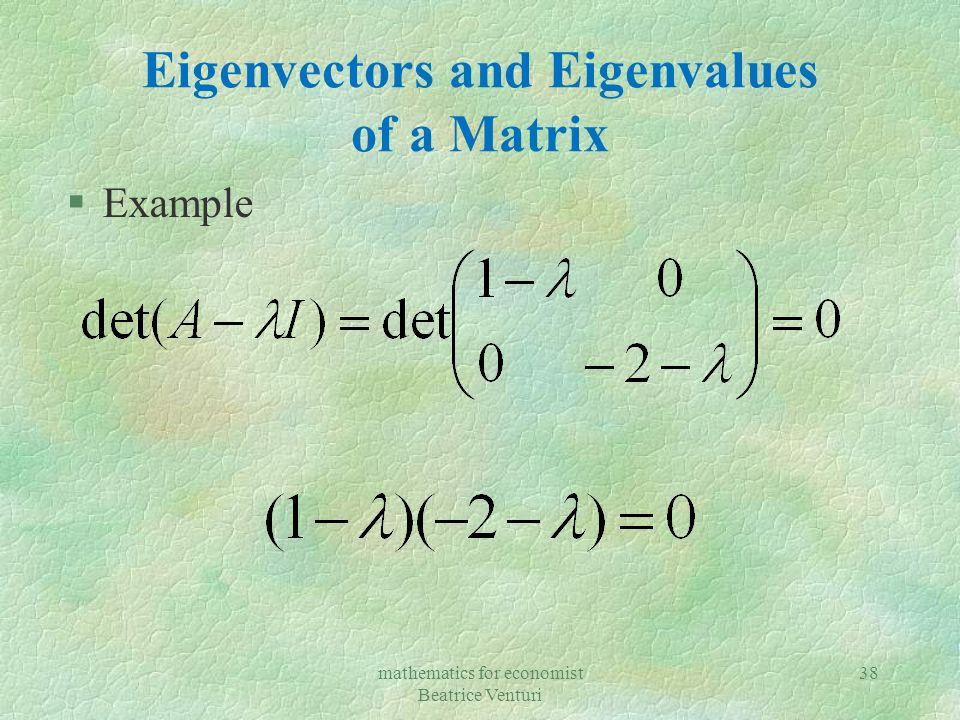 mathematics for economist Beatrice Venturi 38 Eigenvectors and Eigenvalues of a Matrix §Example