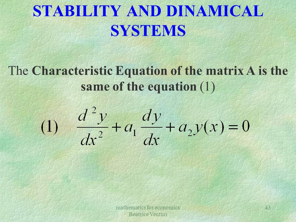mathematics for economics Beatrice Venturi 43 STABILITY AND DINAMICAL SYSTEMS The Characteristic Equation of the matrix A is the same of the equation