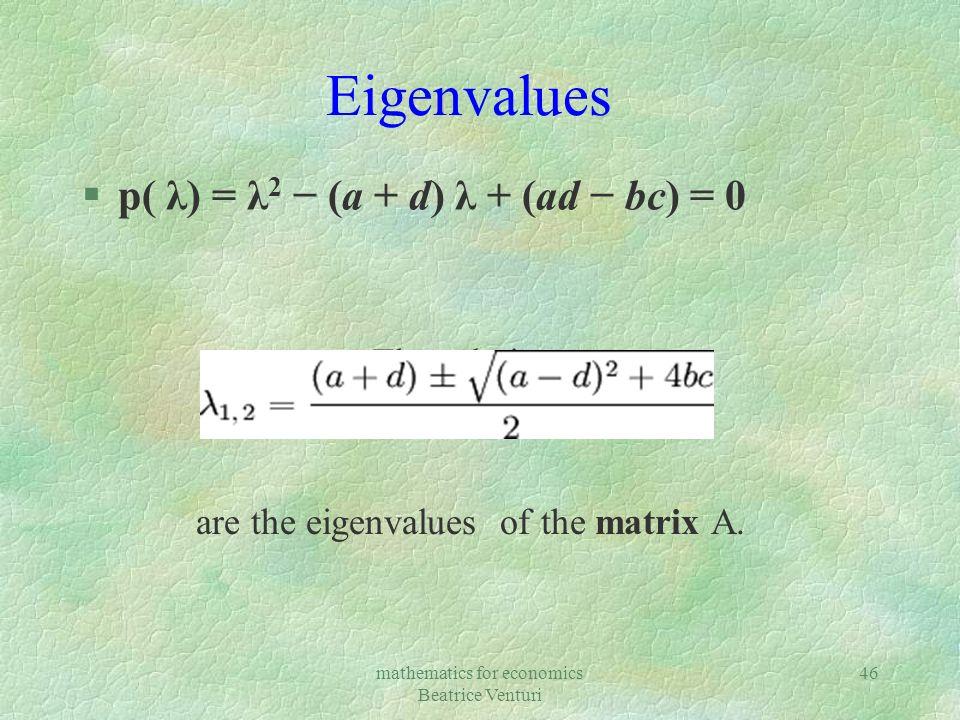 mathematics for economics Beatrice Venturi 46 Eigenvalues §p( λ) = λ 2 (a + d) λ + (ad bc) = 0 The solutions are the eigenvalues of the matrix A.