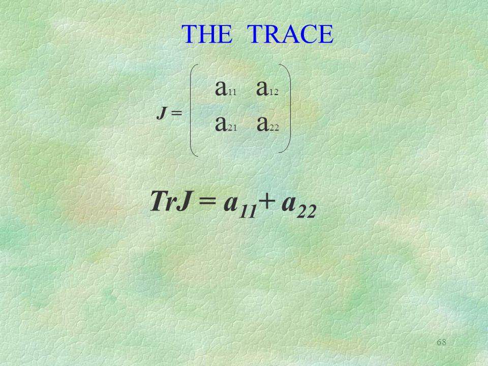 68 TrJ = a 11 + a 22 a 11 a 12 a 21 a 22 J = THE TRACE