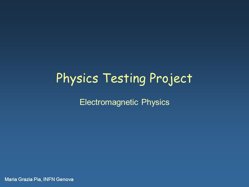 Maria Grazia Pia, INFN Genova Physics Testing Project Electromagnetic Physics