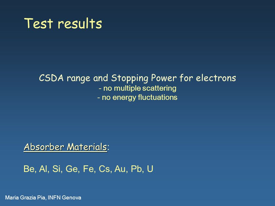 Maria Grazia Pia, INFN Genova Test results Absorber Materials Absorber Materials : Be, Al, Si, Ge, Fe, Cs, Au, Pb, U CSDA range and Stopping Power for electrons - no multiple scattering - no energy fluctuations