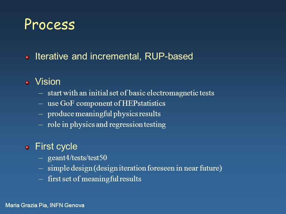 Maria Grazia Pia, INFN Genova Process Iterative and incremental, RUP-based Vision –start with an initial set of basic electromagnetic tests –use GoF c