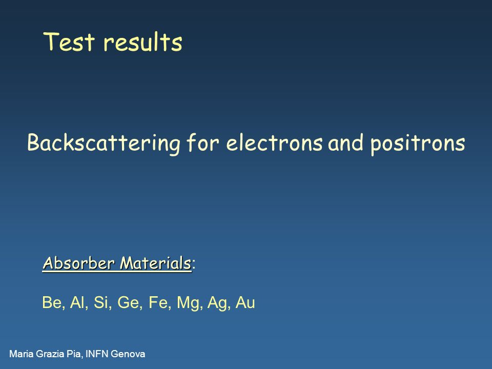 Maria Grazia Pia, INFN Genova Test results Absorber Materials Absorber Materials : Be, Al, Si, Ge, Fe, Mg, Ag, Au Backscattering for electrons and pos