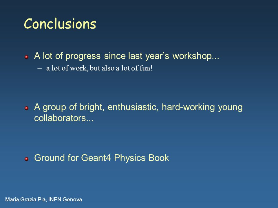 Maria Grazia Pia, INFN Genova Conclusions A lot of progress since last years workshop... –a lot of work, but also a lot of fun! A group of bright, ent