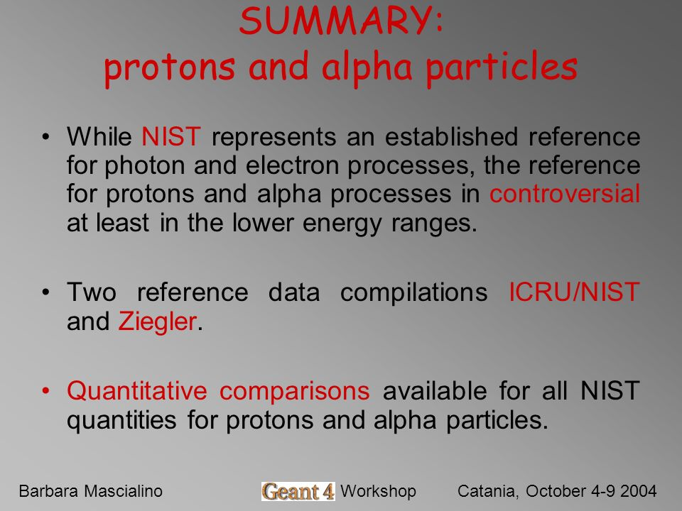 Barbara MascialinoGeant4 WorkshopCatania, October 4-9 2004 While NIST represents an established reference for photon and electron processes, the reference for protons and alpha processes in controversial at least in the lower energy ranges.
