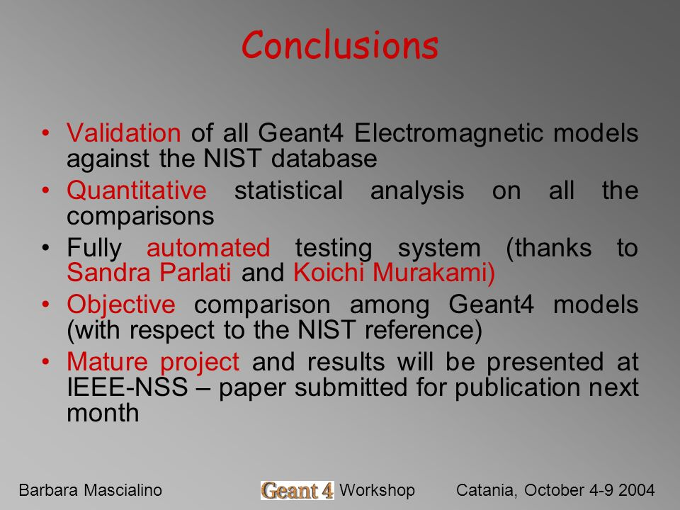 Barbara MascialinoGeant4 WorkshopCatania, October 4-9 2004 Conclusions Validation of all Geant4 Electromagnetic models against the NIST database Quant