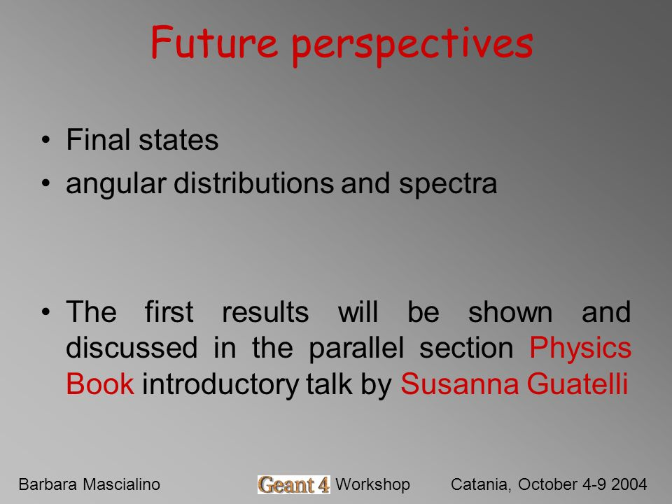 Barbara MascialinoGeant4 WorkshopCatania, October 4-9 2004 Future perspectives Final states angular distributions and spectra The first results will b