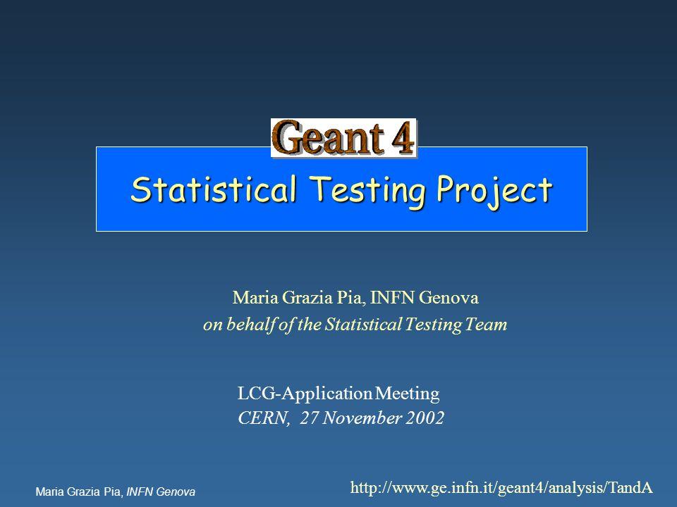Maria Grazia Pia, INFN Genova Statistical Testing Project Maria Grazia Pia, INFN Genova on behalf of the Statistical Testing Team http://www.ge.infn.i