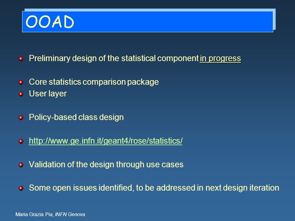Maria Grazia Pia, INFN Genova OOAD in progress Preliminary design of the statistical component in progress Core statistics comparison package User layer Policy-based class design http://www.ge.infn.it/geant4/rose/statistics/ Validation of the design through use cases Some open issues identified, to be addressed in next design iteration
