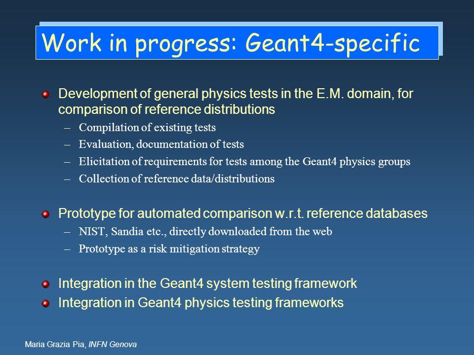 Maria Grazia Pia, INFN Genova Work in progress: Geant4-specific Development of general physics tests in the E.M. domain, for comparison of reference d