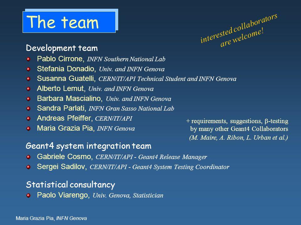 Maria Grazia Pia, INFN Genova The team Development team Pablo Cirrone, INFN Southern National Lab Stefania Donadio, Univ.