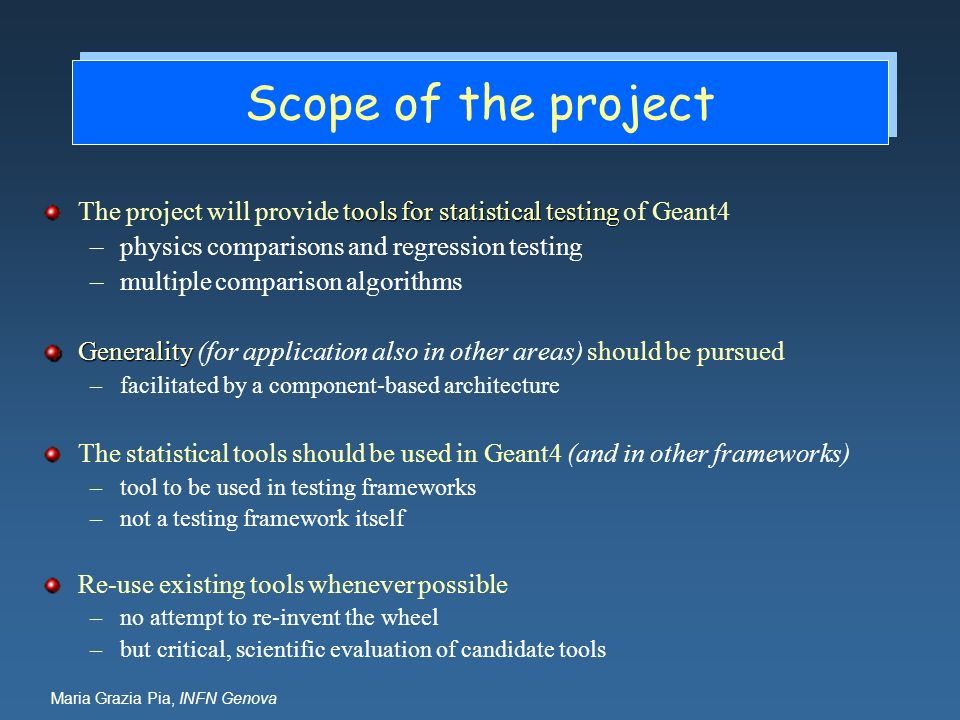 Maria Grazia Pia, INFN Genova Scope of the project tools for statistical testing The project will provide tools for statistical testing of Geant4 –physics comparisons and regression testing –multiple comparison algorithms Generality Generality (for application also in other areas) should be pursued –facilitated by a component-based architecture The statistical tools should be used in Geant4 (and in other frameworks) –tool to be used in testing frameworks –not a testing framework itself Re-use existing tools whenever possible –no attempt to re-invent the wheel –but critical, scientific evaluation of candidate tools