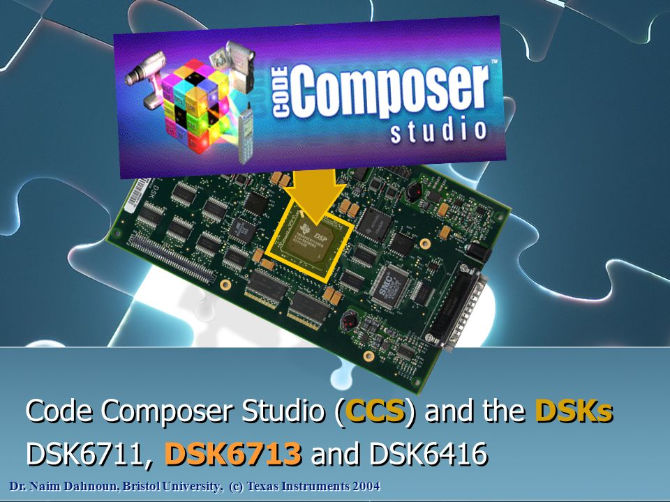 Code Composer Studio (CCS) and the DSKs DSK6711, DSK6713 and DSK6416 Code Composer Studio (CCS) and the DSKs DSK6711, DSK6713 and DSK6416 Dr. Naim Dah