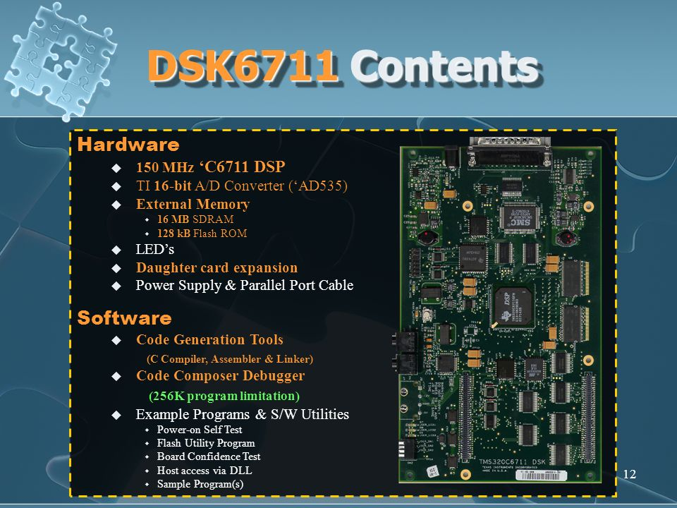12 DSK6711 Contents Hardware 150 MHz C6711 DSP TI 16-bit A/D Converter (AD535) External Memory 16 MB SDRAM 128 kB Flash ROM LEDs Daughter card expansi