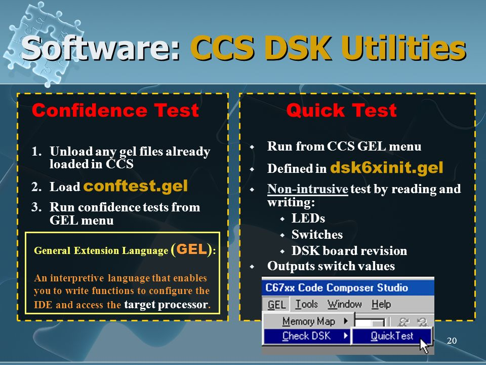 20 Software: CCS DSK Utilities Confidence Test 1.Unload any gel files already loaded in CCS 2.Load conftest.gel 3.Run confidence tests from GEL menu Q
