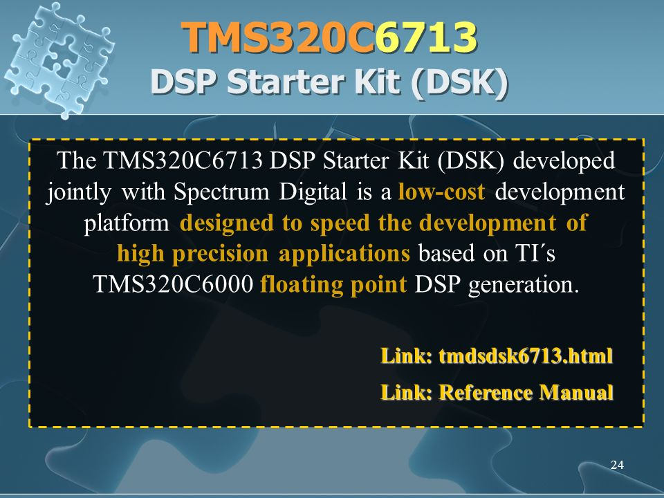 24 TMS320C6713 DSP Starter Kit (DSK) The TMS320C6713 DSP Starter Kit (DSK) developed jointly with Spectrum Digital is a low-cost development platform