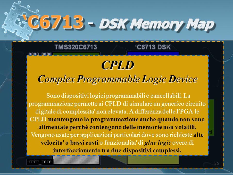 26 C6713 - DSK Memory Map CPLD Complex Programmable Logic Device Sono dispositivi logici programmabili e cancellabili. La programmazione permette ai C