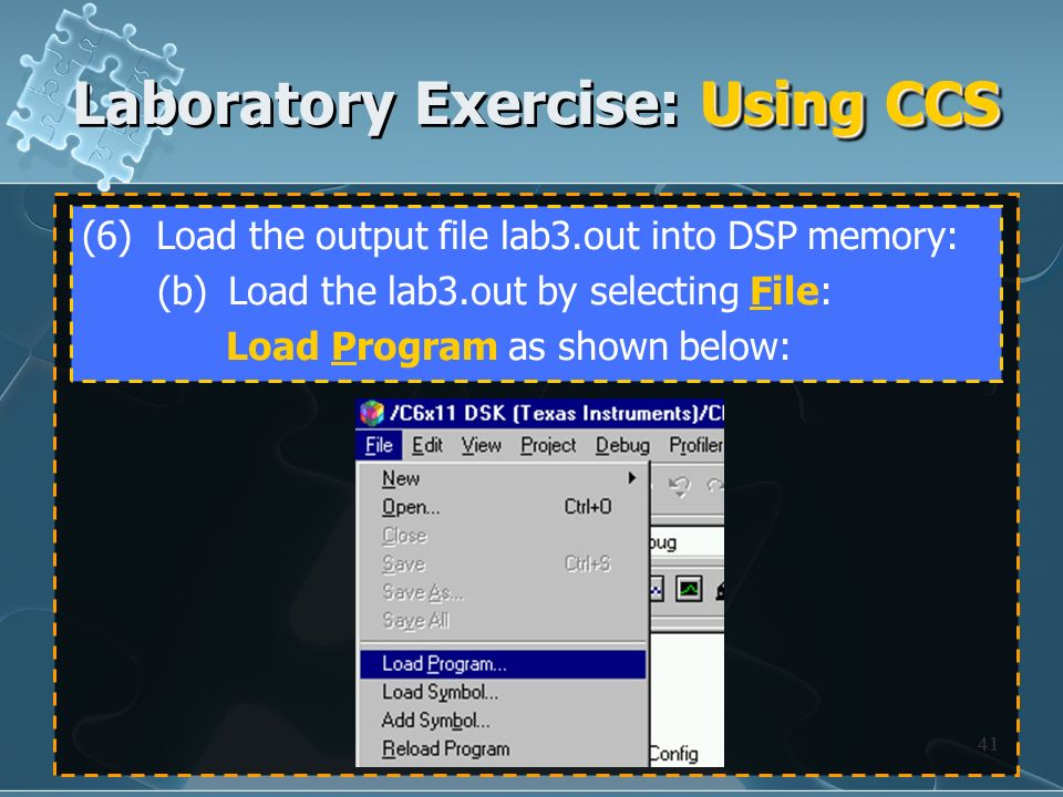 41 (6) Load the output file lab3.out into DSP memory: (b) Load the lab3.out by selecting File: Load Program as shown below: Using CCS Laboratory Exerc