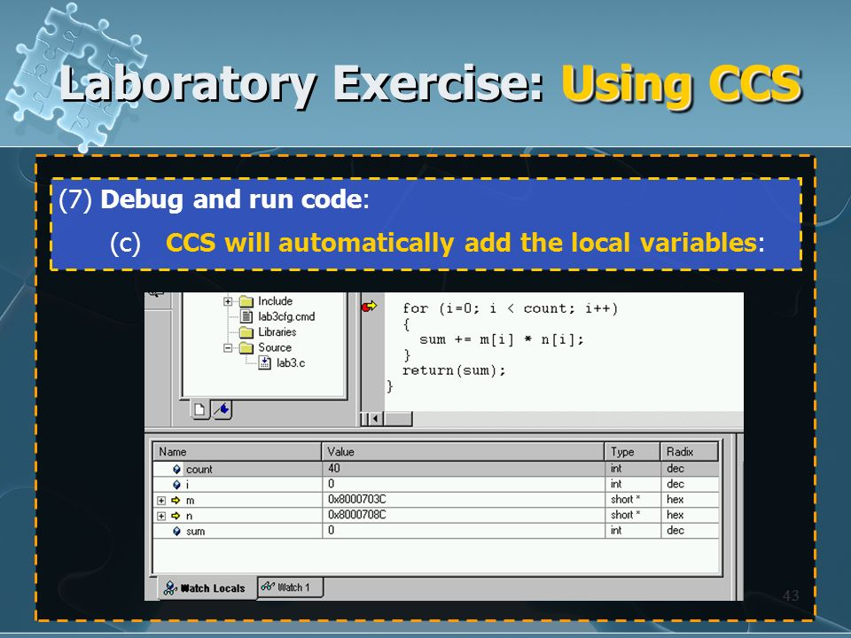 43 (7) Debug and run code: (c) CCS will automatically add the local variables: Using CCS Laboratory Exercise: Using CCS
