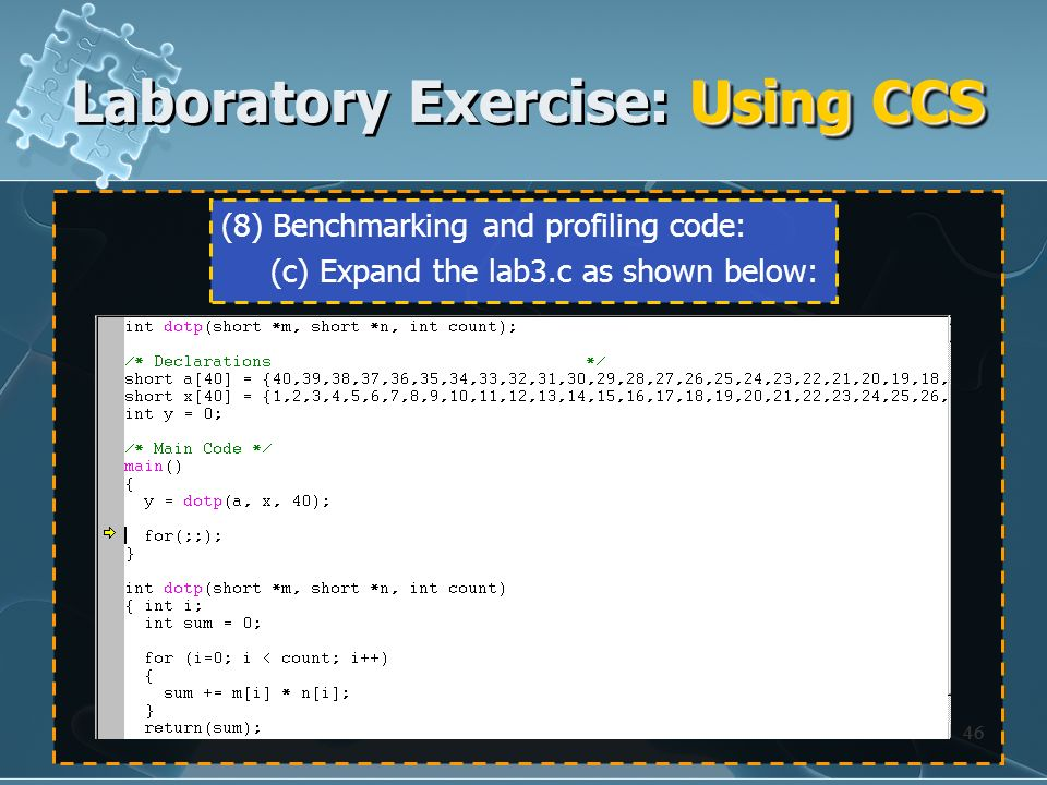 46 (8) Benchmarking and profiling code: (c) Expand the lab3.c as shown below: Using CCS Laboratory Exercise: Using CCS