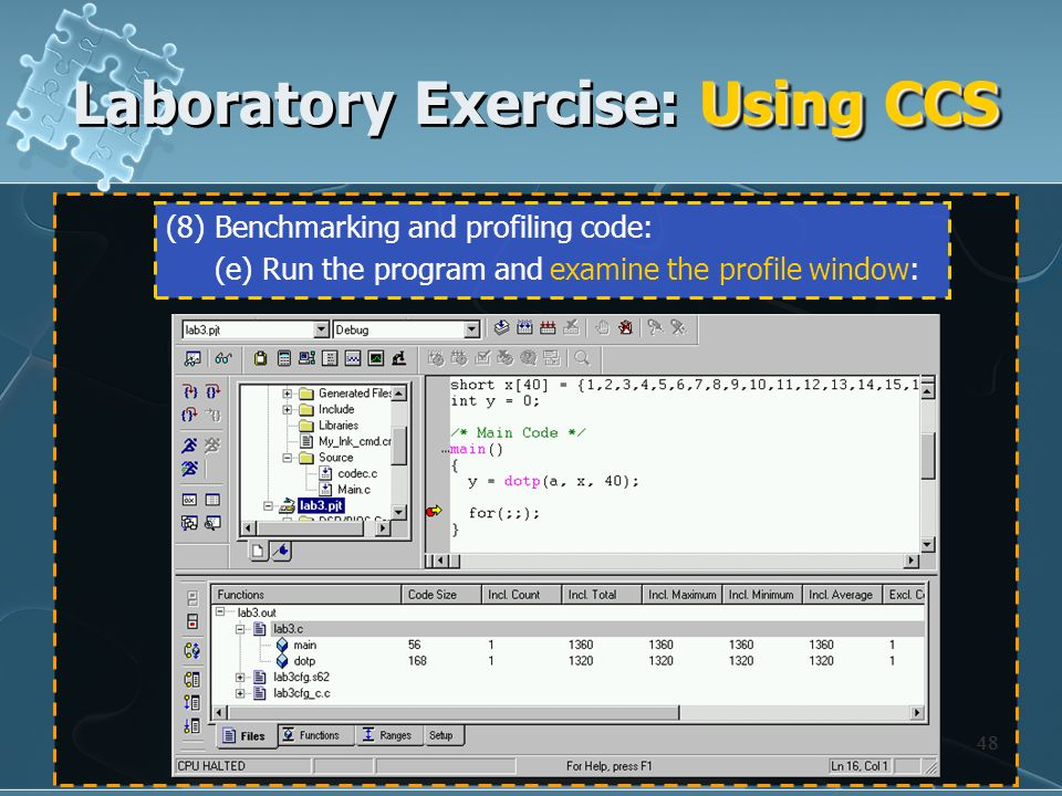 48 (8) Benchmarking and profiling code: (e) Run the program and examine the profile window: Using CCS Laboratory Exercise: Using CCS