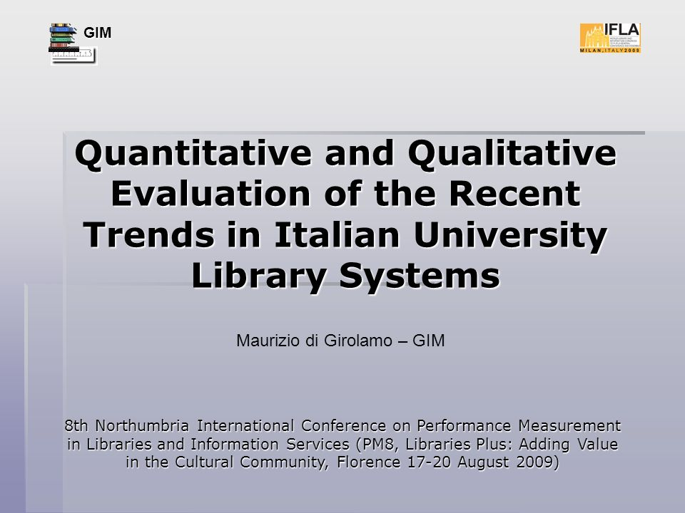 GIM Quantitative and Qualitative Evaluation of the Recent Trends in Italian University Library Systems 8th Northumbria International Conference on Performance Measurement in Libraries and Information Services (PM8, Libraries Plus: Adding Value in the Cultural Community, Florence 17-20 August 2009) Maurizio di Girolamo – GIM