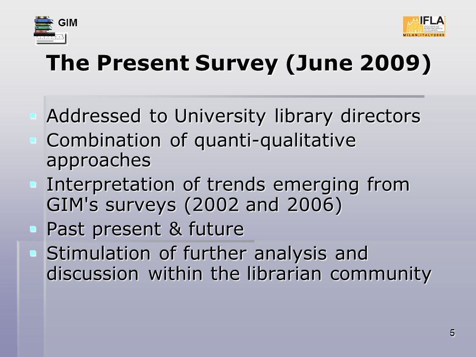 GIM 5 The Present Survey (June 2009) Addressed to University library directors Addressed to University library directors Combination of quanti-qualitative approaches Combination of quanti-qualitative approaches Interpretation of trends emerging from GIM s surveys (2002 and 2006) Interpretation of trends emerging from GIM s surveys (2002 and 2006) Past present & future Past present & future Stimulation of further analysis and discussion within the librarian community Stimulation of further analysis and discussion within the librarian community