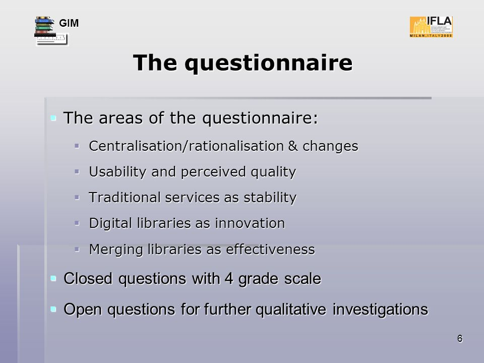GIM 6 The questionnaire The areas of the questionnaire: The areas of the questionnaire: Centralisation/rationalisation & changes Centralisation/rationalisation & changes Usability and perceived quality Usability and perceived quality Traditional services as stability Traditional services as stability Digital libraries as innovation Digital libraries as innovation Merging libraries as effectiveness Merging libraries as effectiveness Closed questions with 4 grade scale Closed questions with 4 grade scale Open questions for further qualitative investigations Open questions for further qualitative investigations