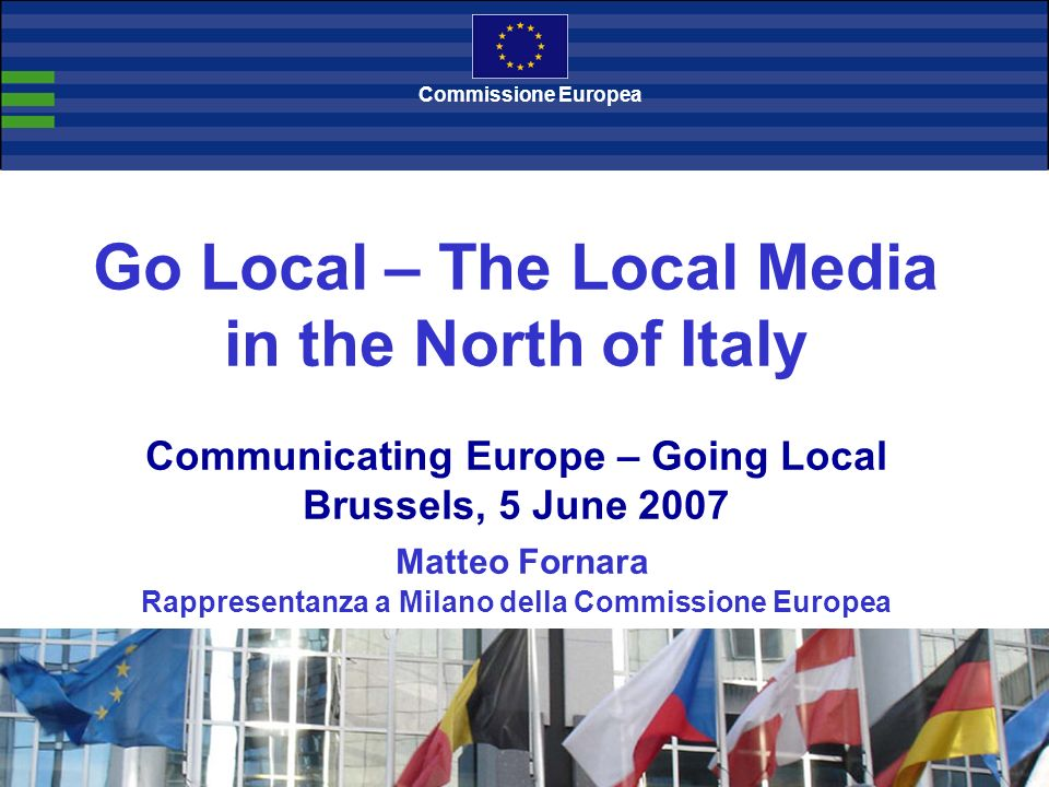 Go Local – The Local Media in the North of Italy Communicating Europe – Going Local Brussels, 5 June 2007 Matteo Fornara Rappresentanza a Milano della Commissione Europea Commissione Europea
