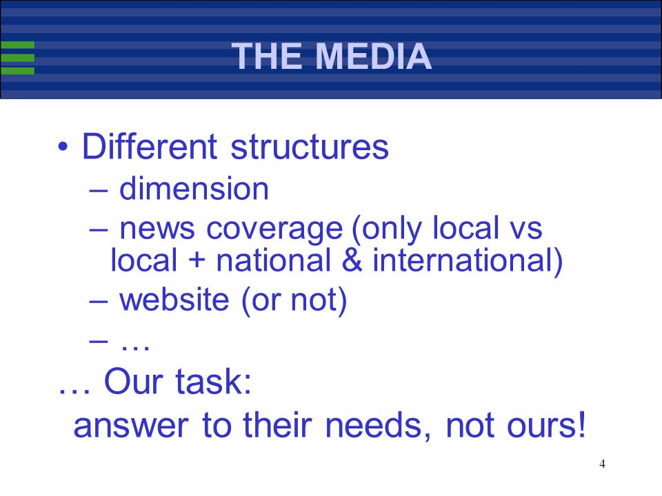 4 THE MEDIA Different structures – dimension – news coverage (only local vs local + national & international) – website (or not) – … … Our task: answer to their needs, not ours!
